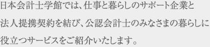 日本会計士学館では、仕事と暮らしのサポート企業と 法人提携契約を結び、公認会計士のみなさまの暮らしに 役立つサービスをご紹介いたします。